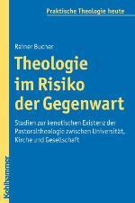 Theologie im Risiko der Gegenwart. Studien zur kenotischen Existenz der Pastoraltheologie zwischen Universität, Kirche und Gesellschaft