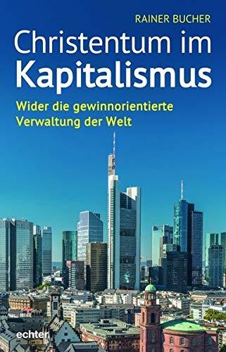 Christentum im Kapitalismus: Wider die gewinnorientierte Verwaltung der Welt von Rainer Bucher